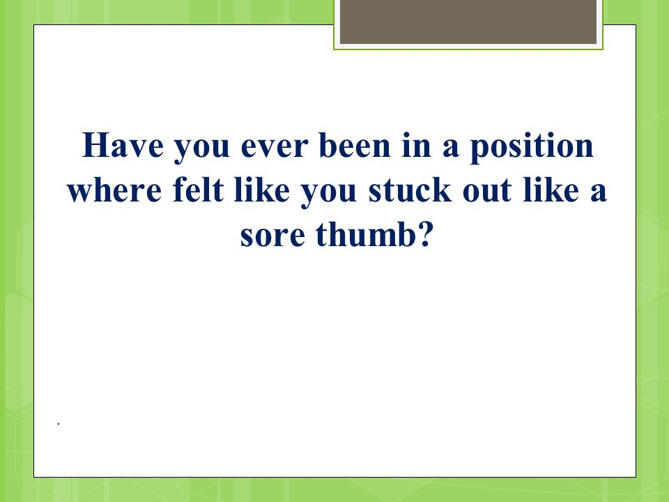 . Have you ever been in a position where felt like you stuck out like a sore thumb