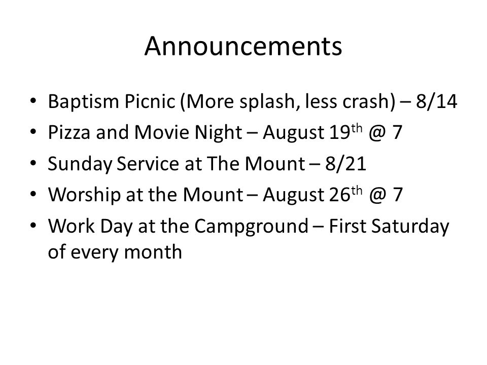 Announcements Baptism Picnic (More splash, less crash) – 8/14 Pizza and Movie Night – August 19 th @ 7 Sunday Service at The Mount – 8/21 Worship at the Mount – August 26 th @ 7 Work Day at the Campground – First Saturday of every month