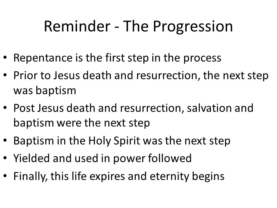 Reminder - The Progression Repentance is the first step in the process Prior to Jesus death and resurrection, the next step was baptism Post Jesus death and resurrection, salvation and baptism were the next step Baptism in the Holy Spirit was the next step Yielded and used in power followed Finally, this life expires and eternity begins