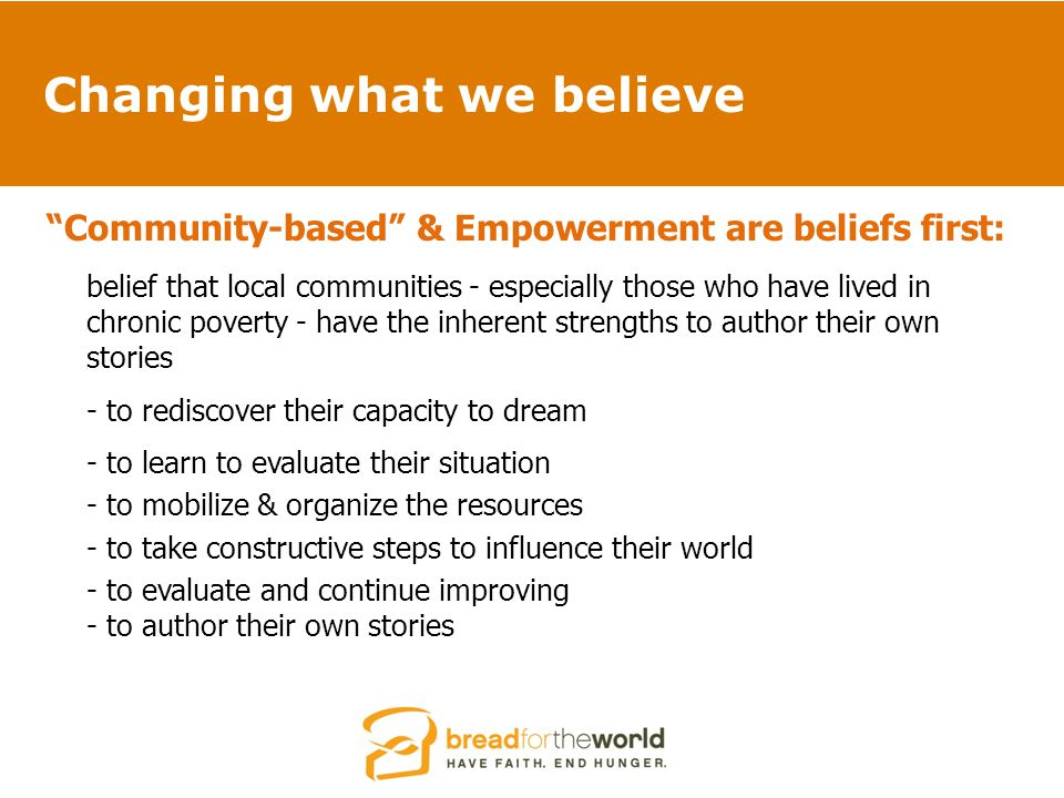 Changing what we believe Community-based & Empowerment are beliefs first: belief that local communities - especially those who have lived in chronic poverty - have the inherent strengths to author their own stories - to rediscover their capacity to dream - to learn to evaluate their situation - to mobilize & organize the resources - to take constructive steps to influence their world - to evaluate and continue improving - to author their own stories