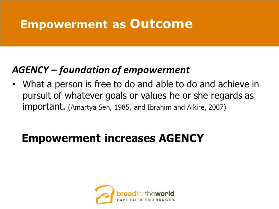 Empowerment as Outcome AGENCY – foundation of empowerment What a person is free to do and able to do and achieve in pursuit of whatever goals or values he or she regards as important.