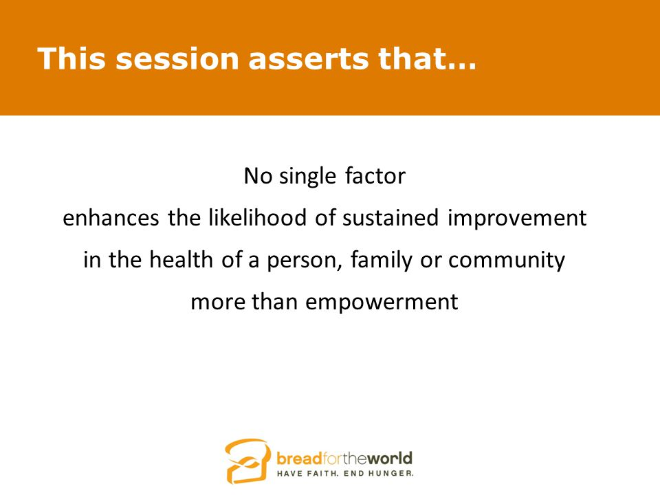 This session asserts that… No single factor enhances the likelihood of sustained improvement in the health of a person, family or community more than empowerment