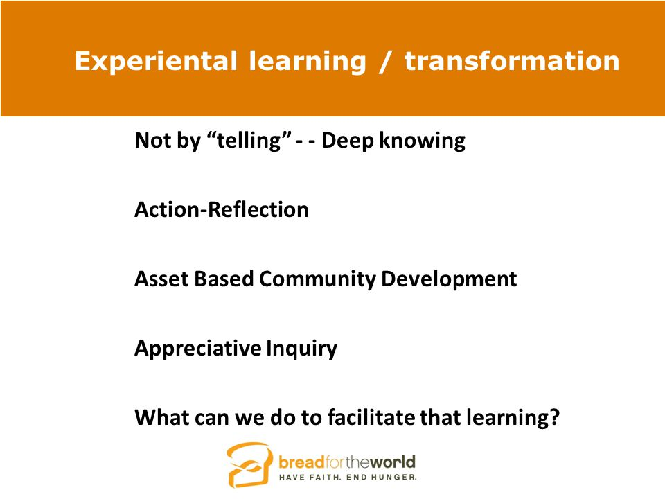 Experiental learning / transformation Not by telling - - Deep knowing Action-Reflection Asset Based Community Development Appreciative Inquiry What can we do to facilitate that learning?