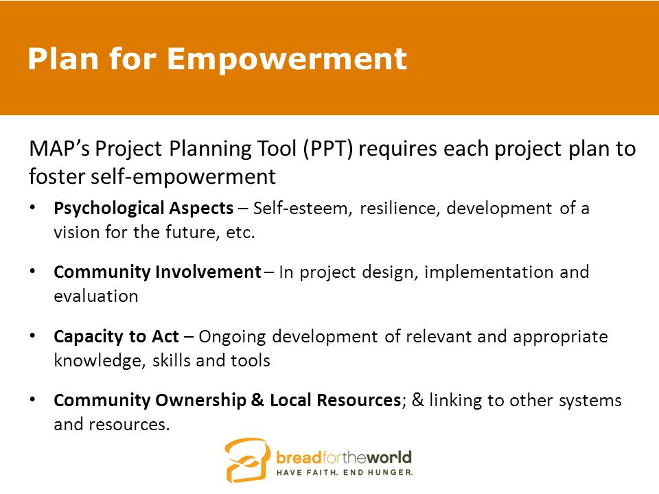 Plan for Empowerment MAP's Project Planning Tool (PPT) requires each project plan to foster self-empowerment Psychological Aspects – Self-esteem, resilience, development of a vision for the future, etc.