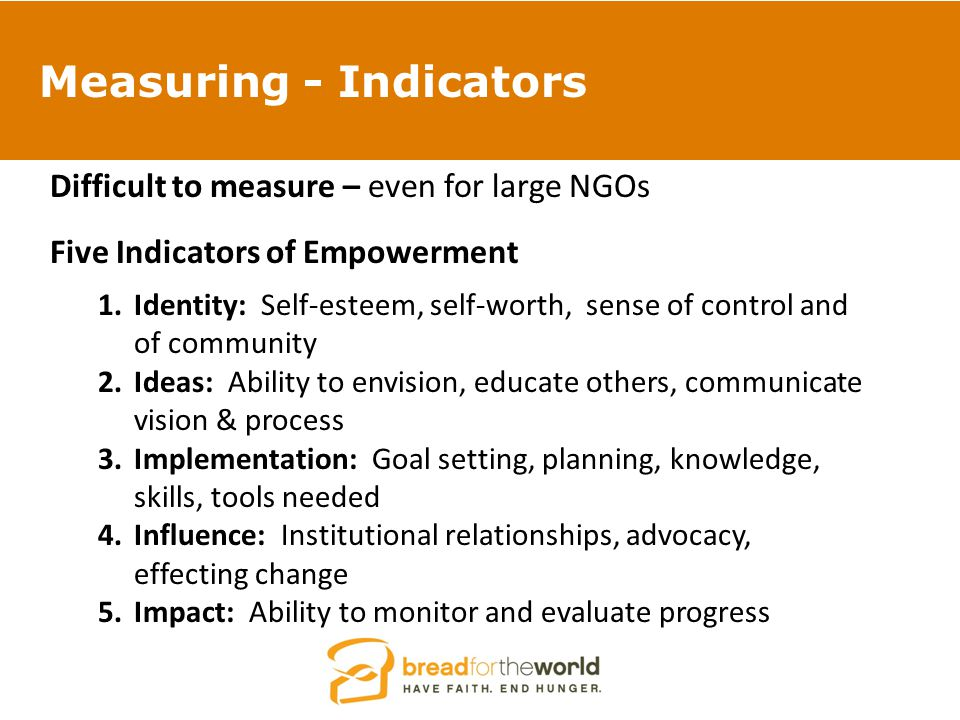 Measuring - Indicators Difficult to measure – even for large NGOs Five Indicators of Empowerment 1.Identity: Self-esteem, self-worth, sense of control and of community 2.Ideas: Ability to envision, educate others, communicate vision & process 3.Implementation: Goal setting, planning, knowledge, skills, tools needed 4.Influence: Institutional relationships, advocacy, effecting change 5.Impact: Ability to monitor and evaluate progress