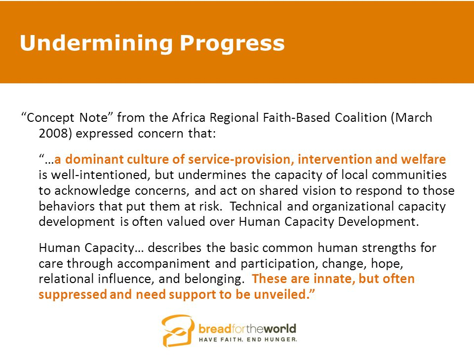 Undermining Progress Concept Note from the Africa Regional Faith-Based Coalition (March 2008) expressed concern that: …a dominant culture of service-provision, intervention and welfare is well-intentioned, but undermines the capacity of local communities to acknowledge concerns, and act on shared vision to respond to those behaviors that put them at risk.