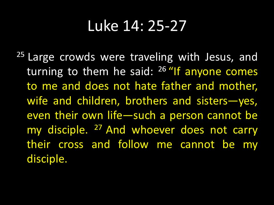 Luke 14: 25-27 25 Large crowds were traveling with Jesus, and turning to them he said: 26 If anyone comes to me and does not hate father and mother, wife and children, brothers and sisters—yes, even their own life—such a person cannot be my disciple.