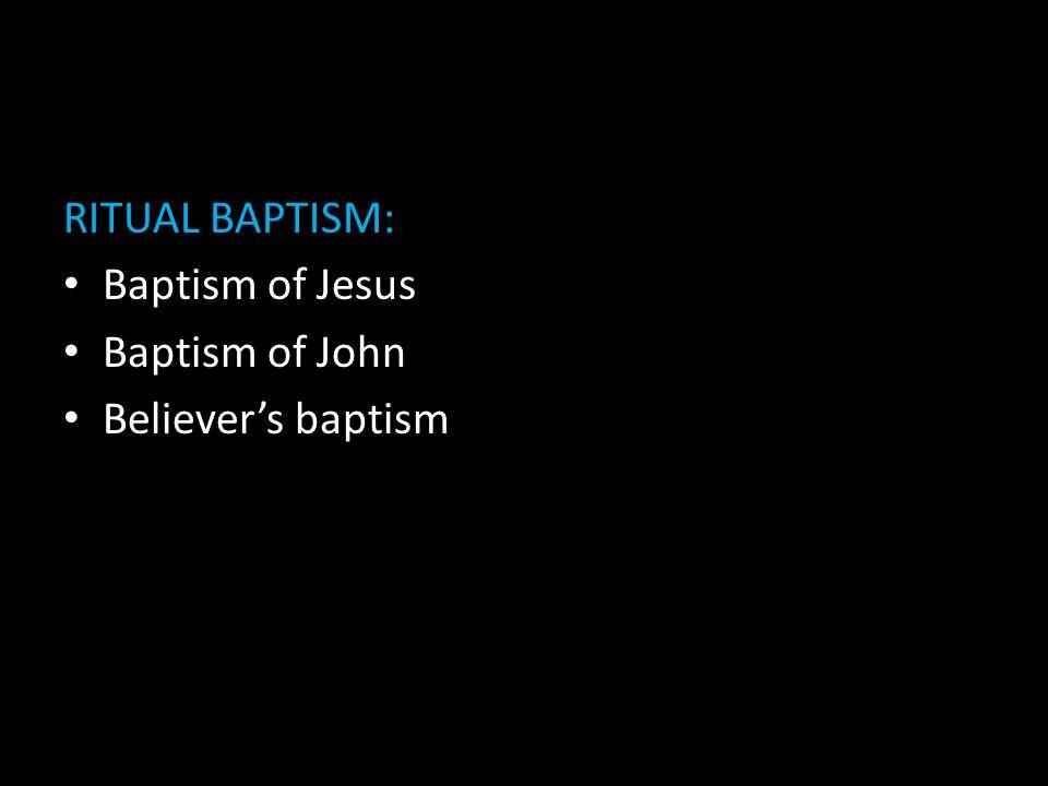 RITUAL BAPTISM: Baptism of Jesus Baptism of John Believer's baptism