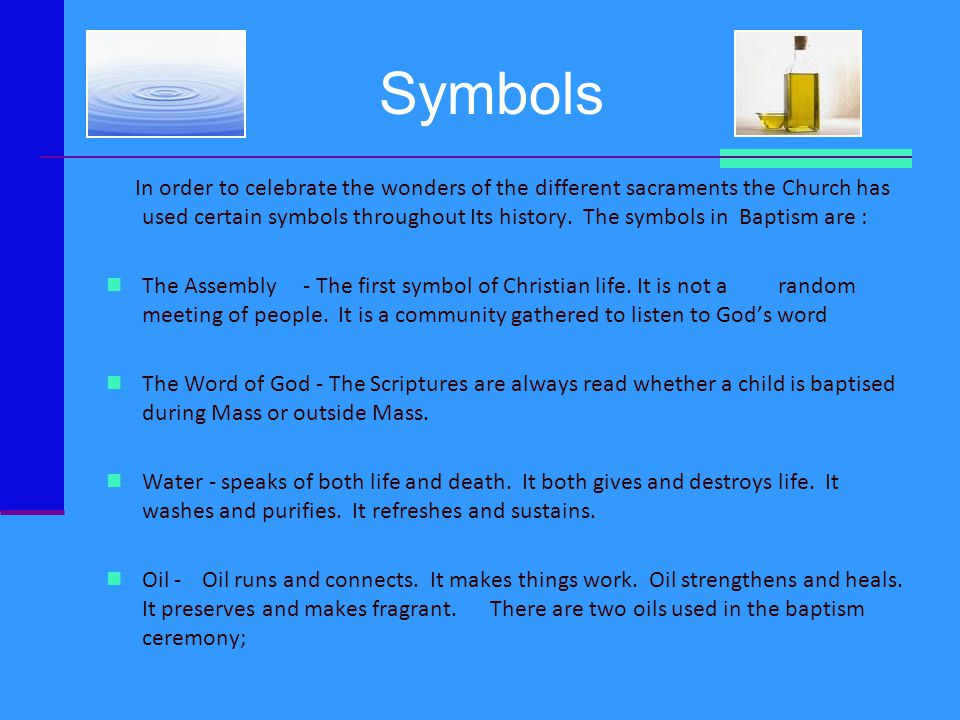 Symbols In order to celebrate the wonders of the different sacraments the Church has used certain symbols throughout Its history. The symbols in Bapti