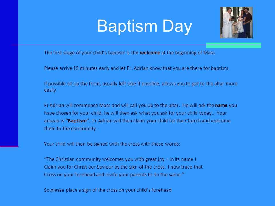 Baptism Day The first stage of your child's baptism is the welcome at the beginning of Mass. Please arrive 10 minutes early and let Fr. Adrian know th