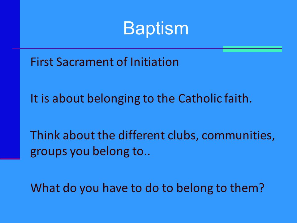 Baptism First Sacrament of Initiation It is about belonging to the Catholic faith. Think about the different clubs, communities, groups you belong to.