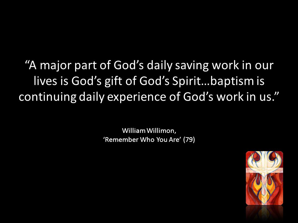 A major part of God's daily saving work in our lives is God's gift of God's Spirit…baptism is continuing daily experience of God's work in us. William Willimon, 'Remember Who You Are' (79)
