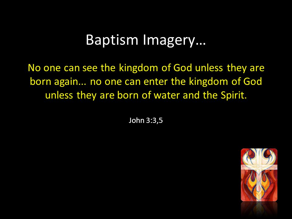 Baptism Imagery… No one can see the kingdom of God unless they are born again...