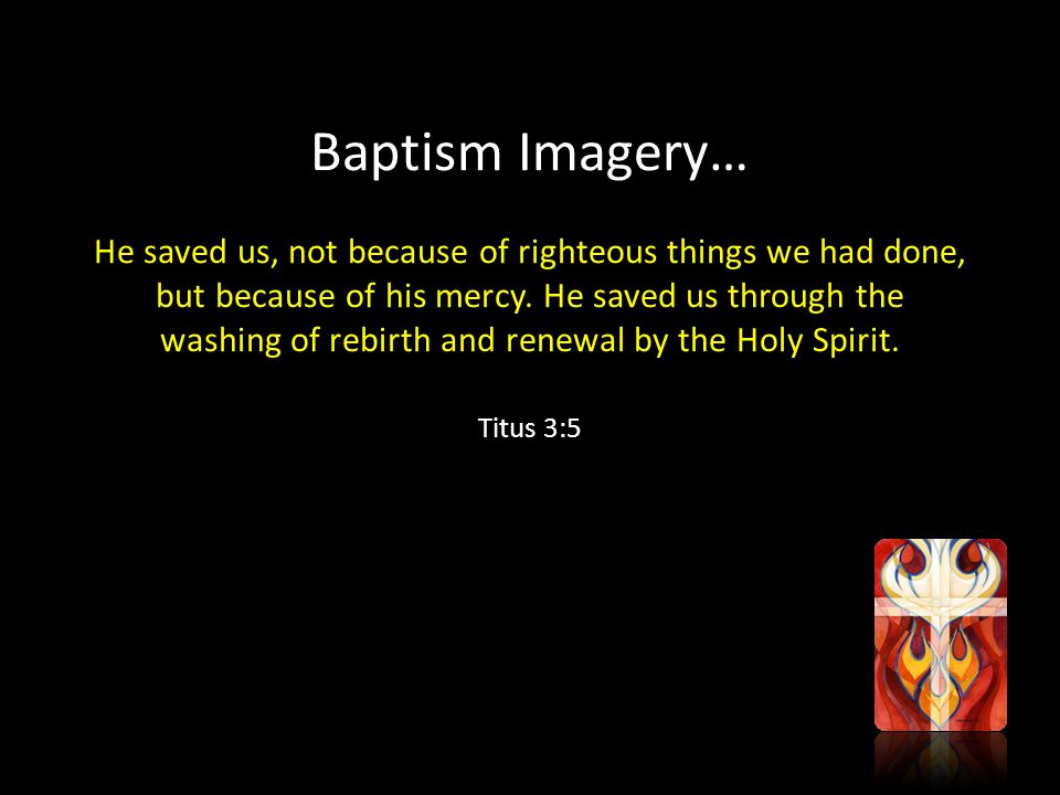 Baptism Imagery… He saved us, not because of righteous things we had done, but because of his mercy.