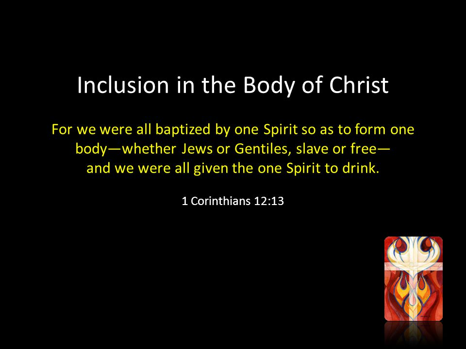 Inclusion in the Body of Christ For we were all baptized by one Spirit so as to form one body—whether Jews or Gentiles, slave or free— and we were all given the one Spirit to drink.