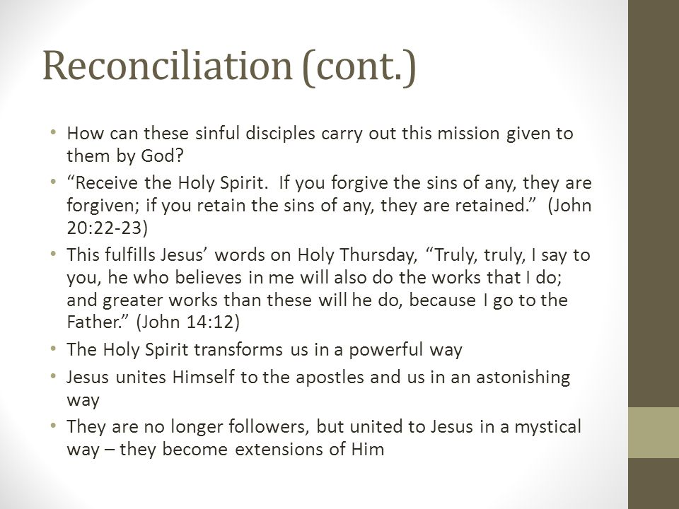 "Reconciliation (cont.) How can these sinful disciples carry out this mission given to them by God? ""Receive the Holy Spirit. If you forgive the sins o"