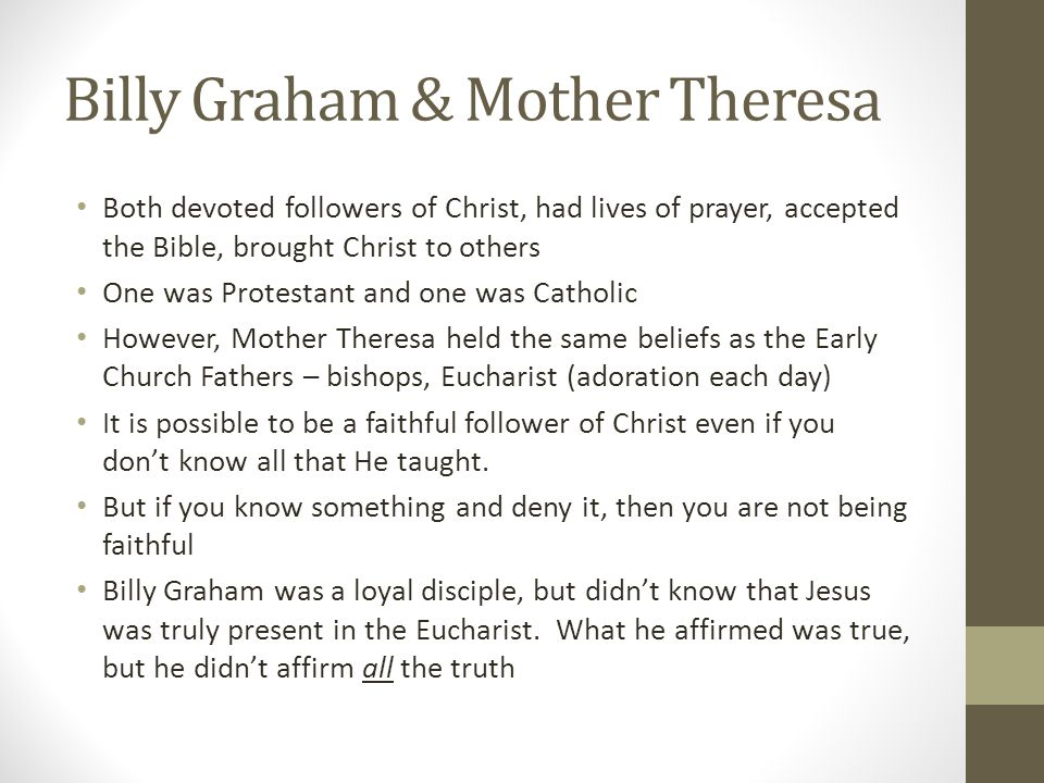 Billy Graham & Mother Theresa Both devoted followers of Christ, had lives of prayer, accepted the Bible, brought Christ to others One was Protestant a