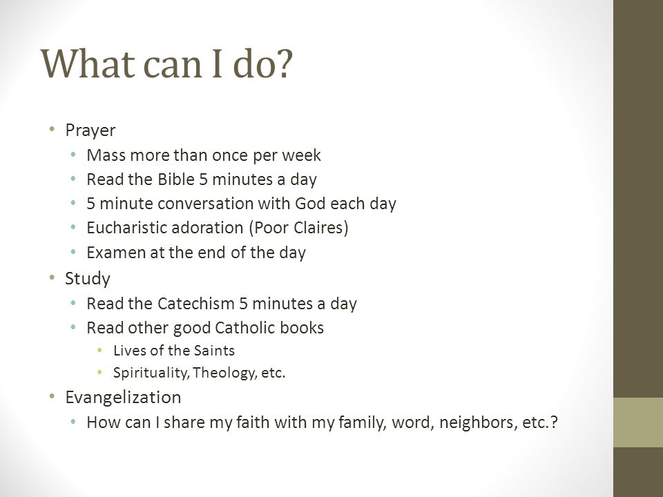 What can I do? Prayer Mass more than once per week Read the Bible 5 minutes a day 5 minute conversation with God each day Eucharistic adoration (Poor