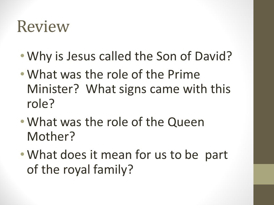 Review Why is Jesus called the Son of David? What was the role of the Prime Minister? What signs came with this role? What was the role of the Queen M