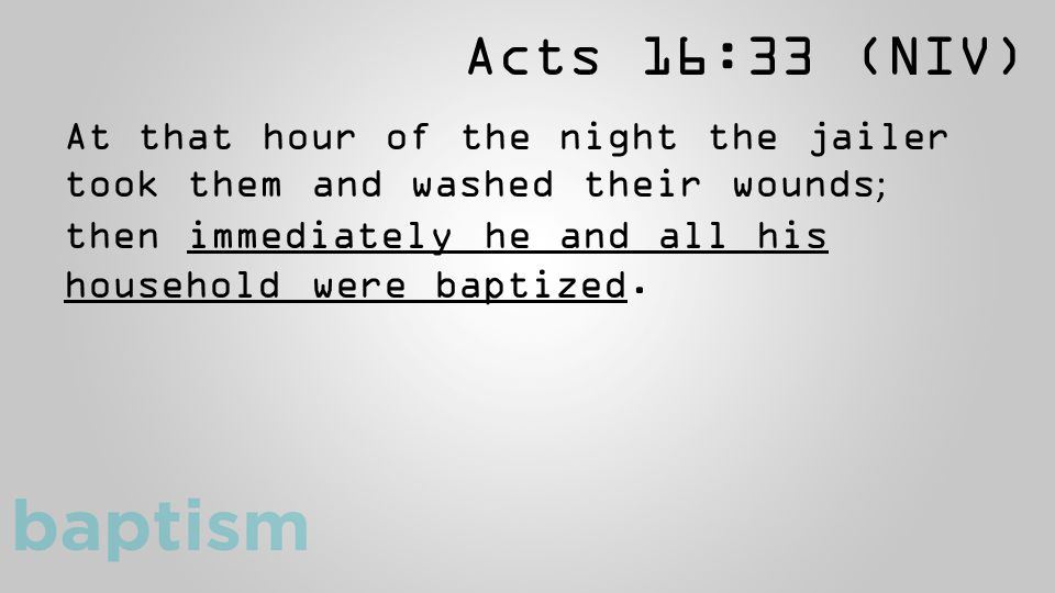Acts 16:33 (NIV) At that hour of the night the jailer took them and washed their wounds ; then immediately he and all his household were baptized.