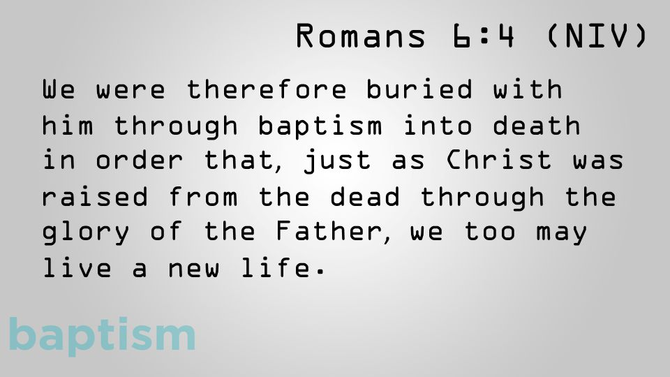 Romans 6:4 (NIV) We were therefore buried with him through baptism into death in order that, just as Christ was raised from the dead through the glory of the Father, we too may live a new life.