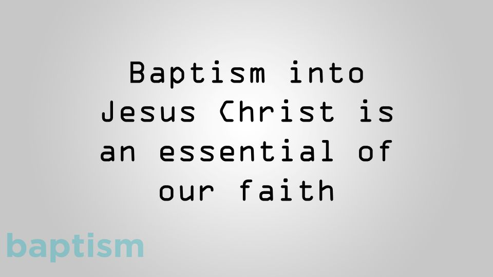 Baptism into Jesus Christ is an essential of our faith