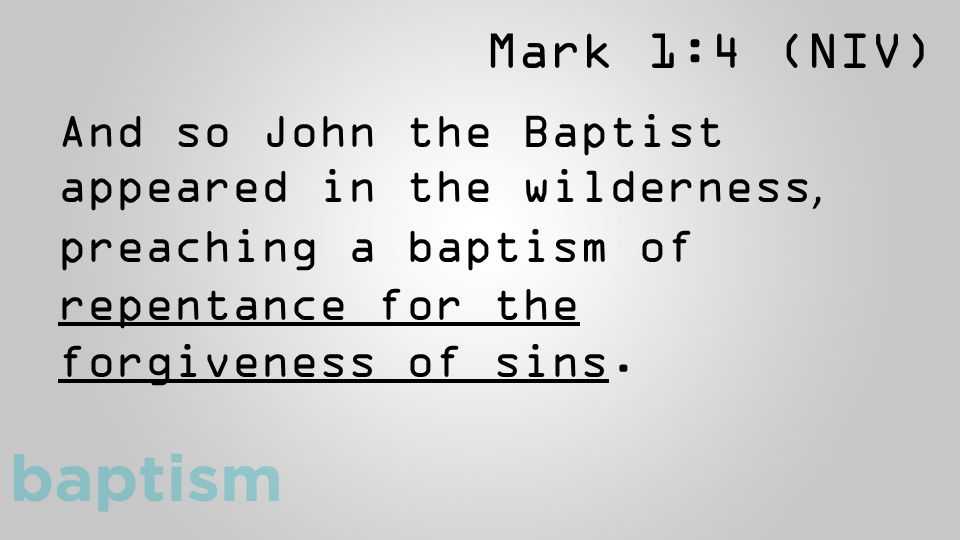 Mark 1:4 (NIV) And so John the Baptist appeared in the wilderness, preaching a baptism of repentance for the forgiveness of sins.