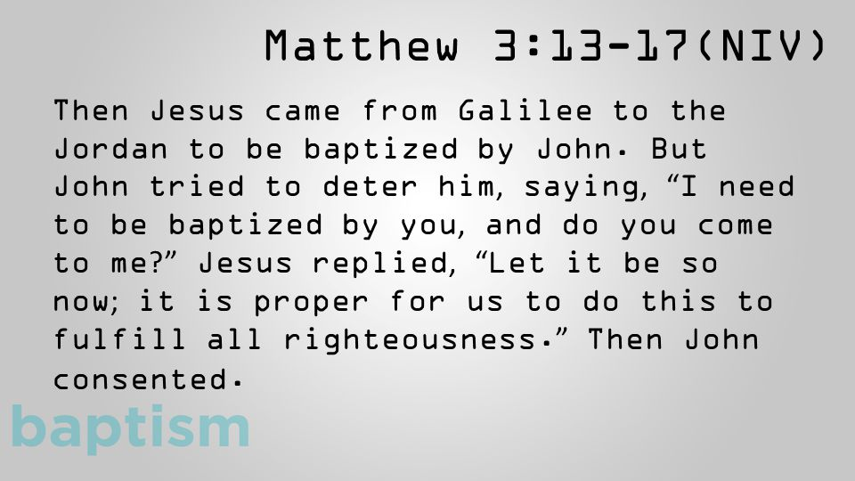 "Matthew 3:13-17(NIV) Then Jesus came from Galilee to the Jordan to be baptized by John. But John tried to deter him, saying, "" I need to be baptized b"
