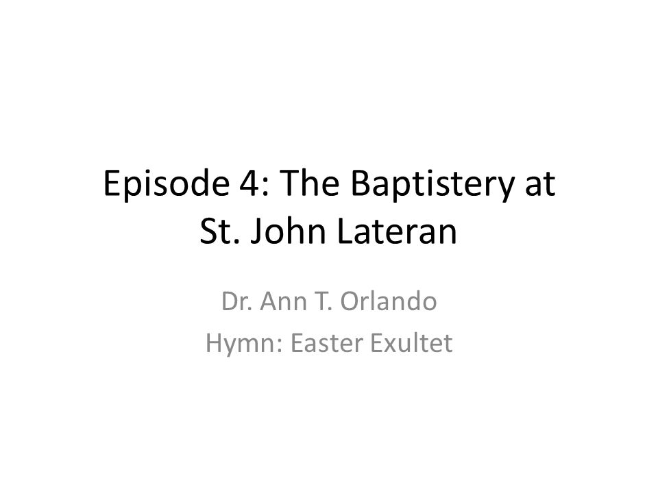 Episode 4: The Baptistery at St. John Lateran Dr. Ann T. Orlando Hymn: Easter Exultet