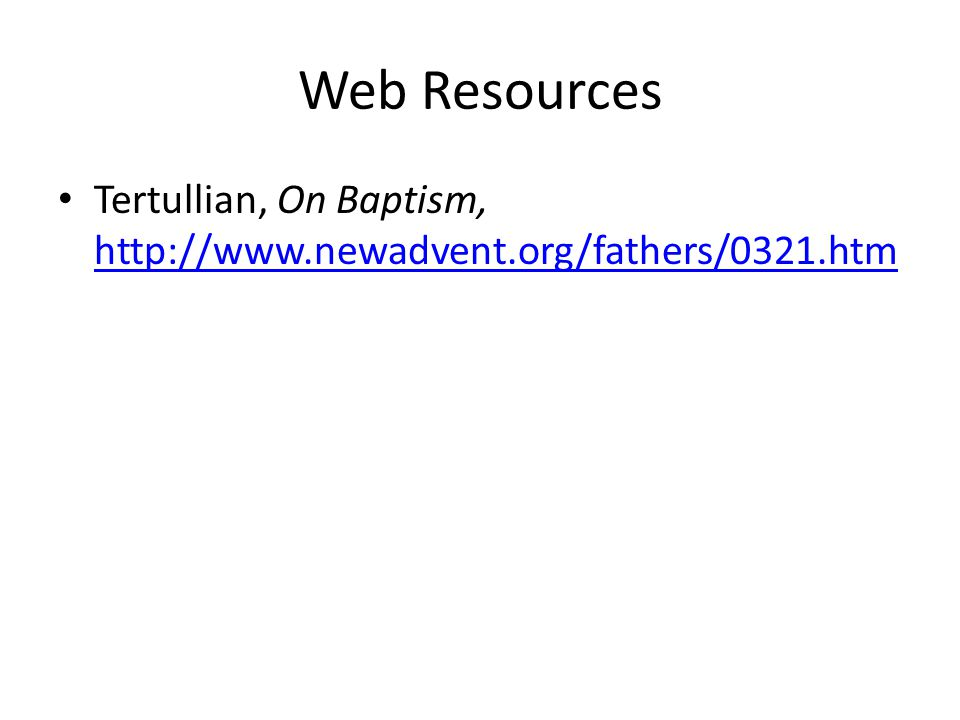 Web Resources Tertullian, On Baptism, http://www.newadvent.org/fathers/0321.htm http://www.newadvent.org/fathers/0321.htm
