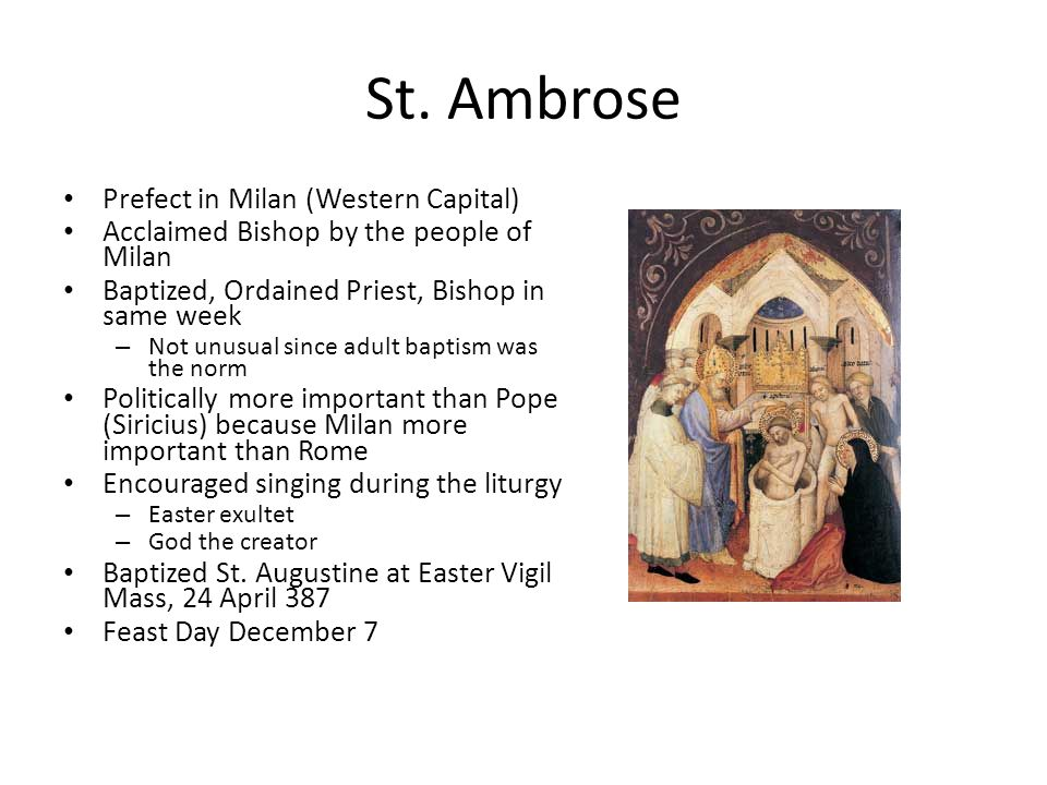St. Ambrose Prefect in Milan (Western Capital) Acclaimed Bishop by the people of Milan Baptized, Ordained Priest, Bishop in same week – Not unusual si