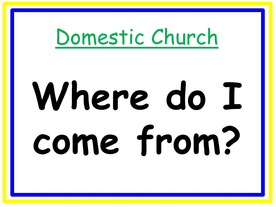 Domestic Church Where do I come from?