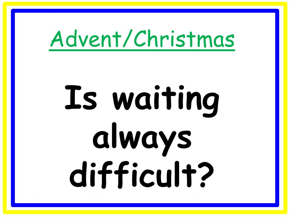 Advent/Christmas Is waiting always difficult?