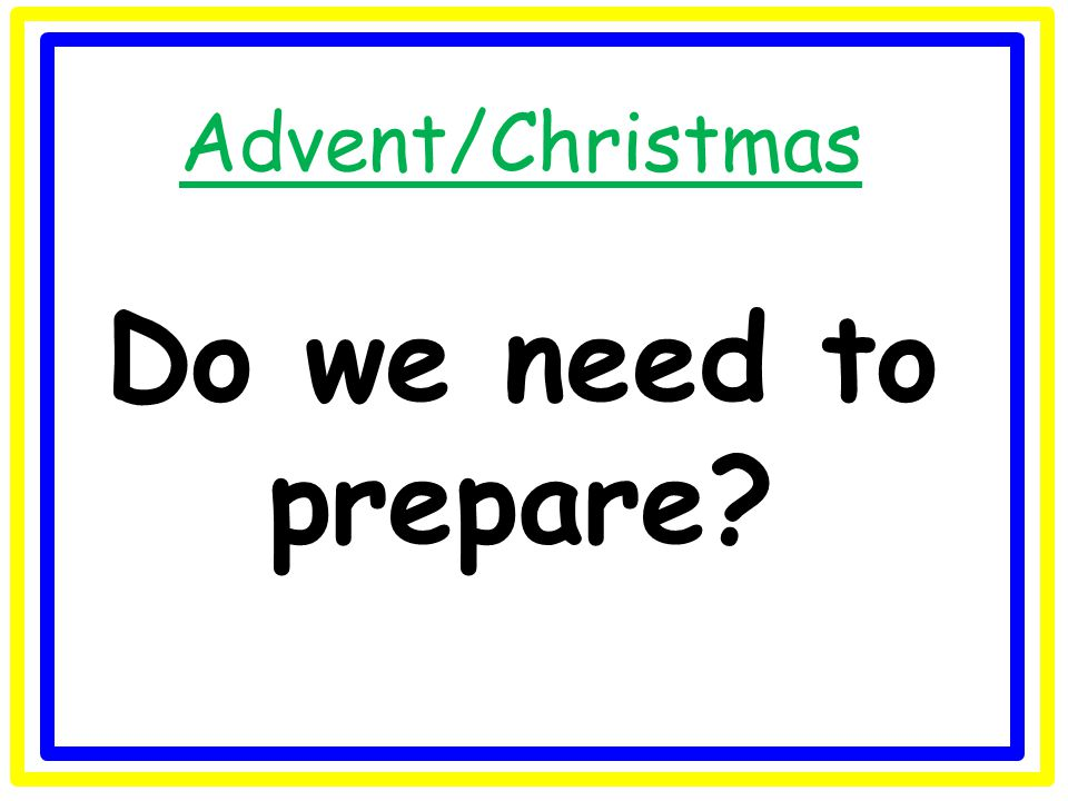 Advent/Christmas Do we need to prepare?