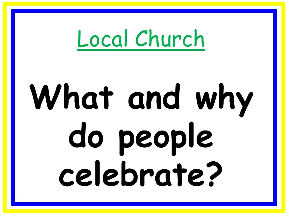 Local Church What and why do people celebrate?