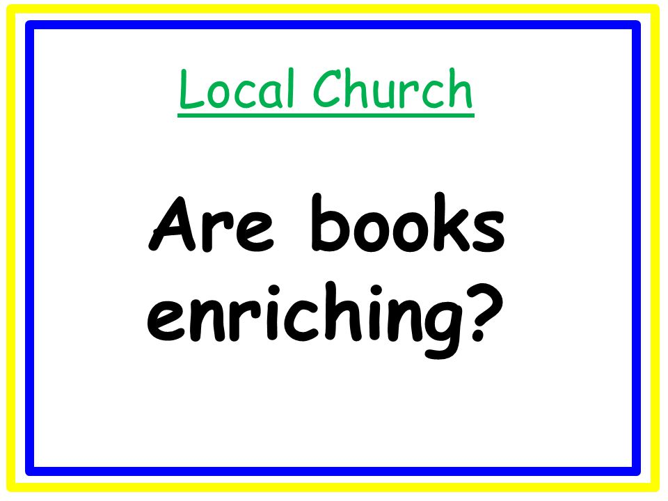 Local Church Are books enriching?