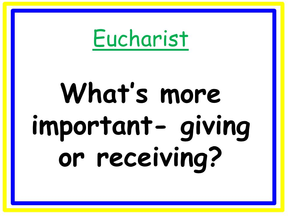 Eucharist What's more important- giving or receiving?