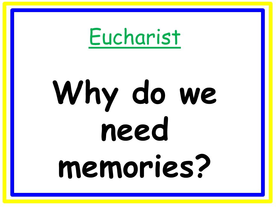 Eucharist Why do we need memories?