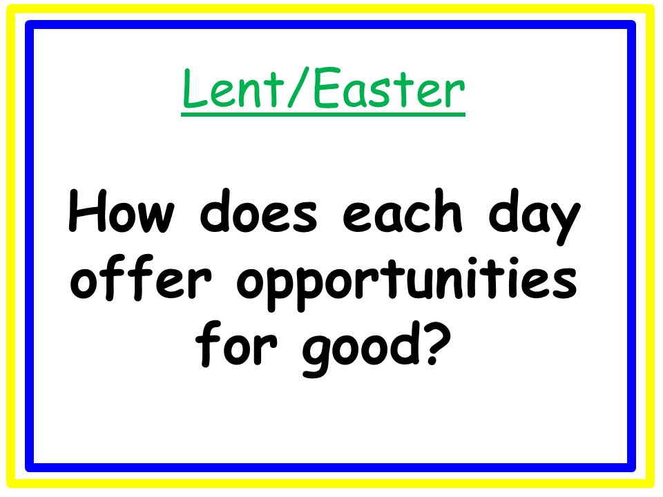 Lent/Easter How does each day offer opportunities for good?