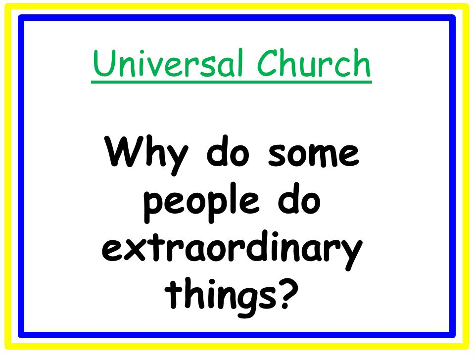 Universal Church Why do some people do extraordinary things?