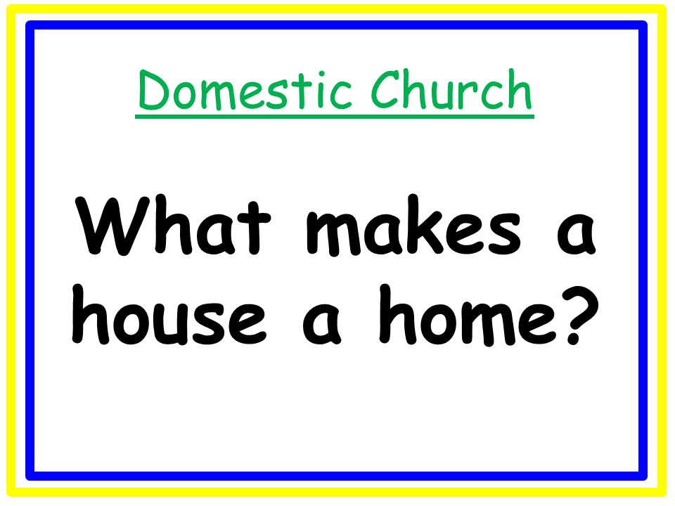 Domestic Church What makes a house a home?