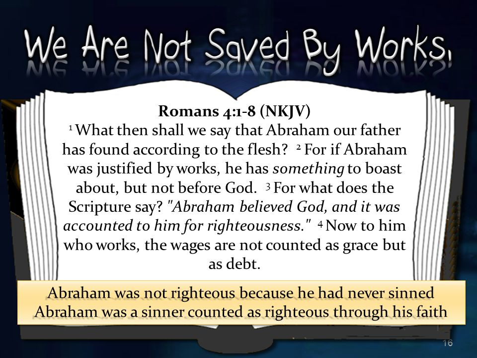 16 Romans 4:1-8 (NKJV) 1 What then shall we say that Abraham our father has found according to the flesh? 2 For if Abraham was justified by works, he