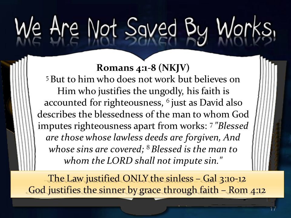 17 Romans 4:1-8 (NKJV) 5 But to him who does not work but believes on Him who justifies the ungodly, his faith is accounted for righteousness, 6 just