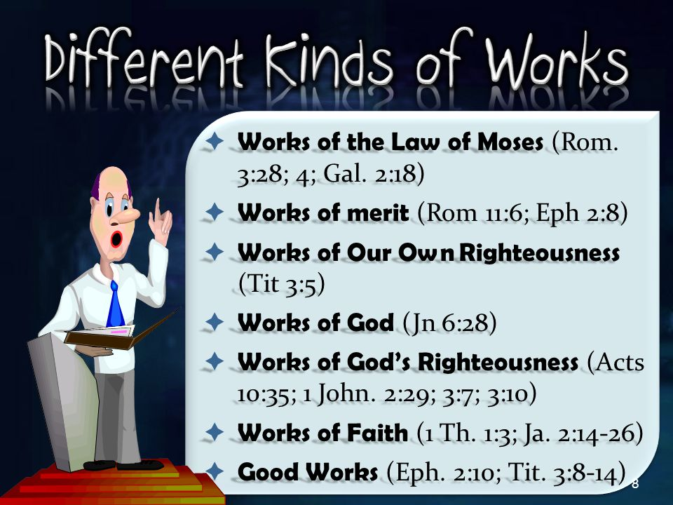 8  Works of the Law of Moses (Rom. 3:28; 4; Gal. 2:18)  Works of merit (Rom 11:6; Eph 2:8)  Works of Our Own Righteousness (Tit 3:5)  Works of God