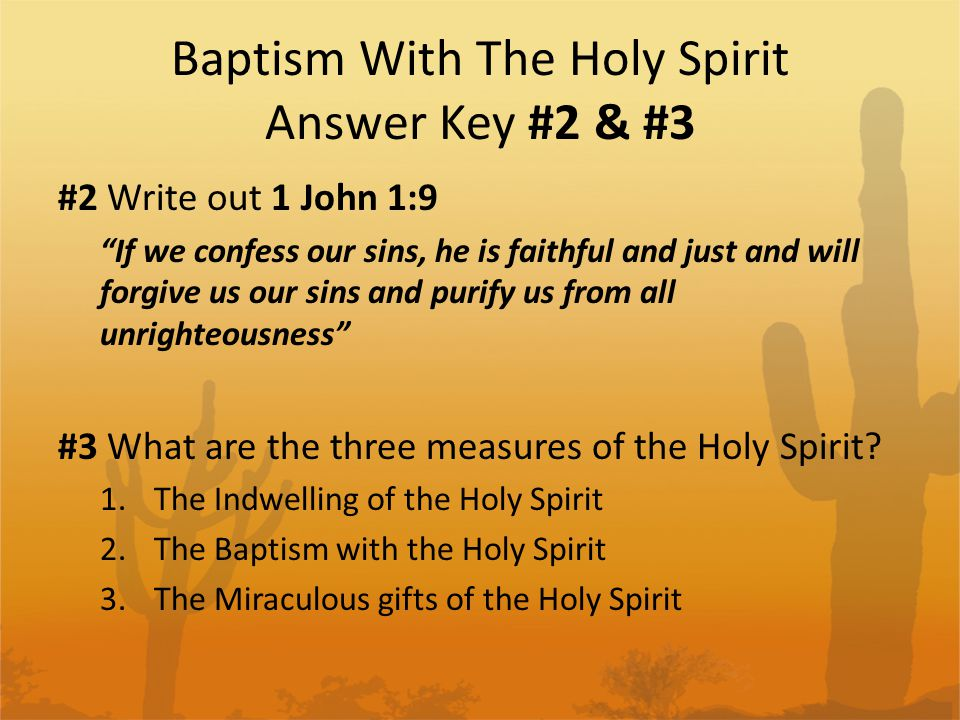 Baptism With The Holy Spirit Answer Key #2 & #3 #2 Write out 1 John 1:9 If we confess our sins, he is faithful and just and will forgive us our sins and purify us from all unrighteousness #3 What are the three measures of the Holy Spirit.