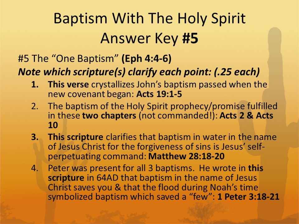 Baptism With The Holy Spirit Answer Key #5 #5 The One Baptism (Eph 4:4-6) Note which scripture(s) clarify each point: (.25 each) 1.This verse crystallizes John's baptism passed when the new covenant began: Acts 19:1-5 2.The baptism of the Holy Spirit prophecy/promise fulfilled in these two chapters (not commanded!): Acts 2 & Acts 10 3.This scripture clarifies that baptism in water in the name of Jesus Christ for the forgiveness of sins is Jesus' self- perpetuating command: Matthew 28:18-20 4.Peter was present for all 3 baptisms.