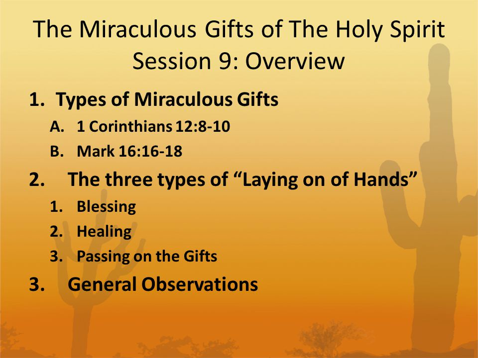 The Miraculous Gifts of The Holy Spirit Session 9: Overview 1.Types of Miraculous Gifts A.1 Corinthians 12:8-10 B.Mark 16:16-18 2.The three types of Laying on of Hands 1.Blessing 2.Healing 3.Passing on the Gifts 3.General Observations
