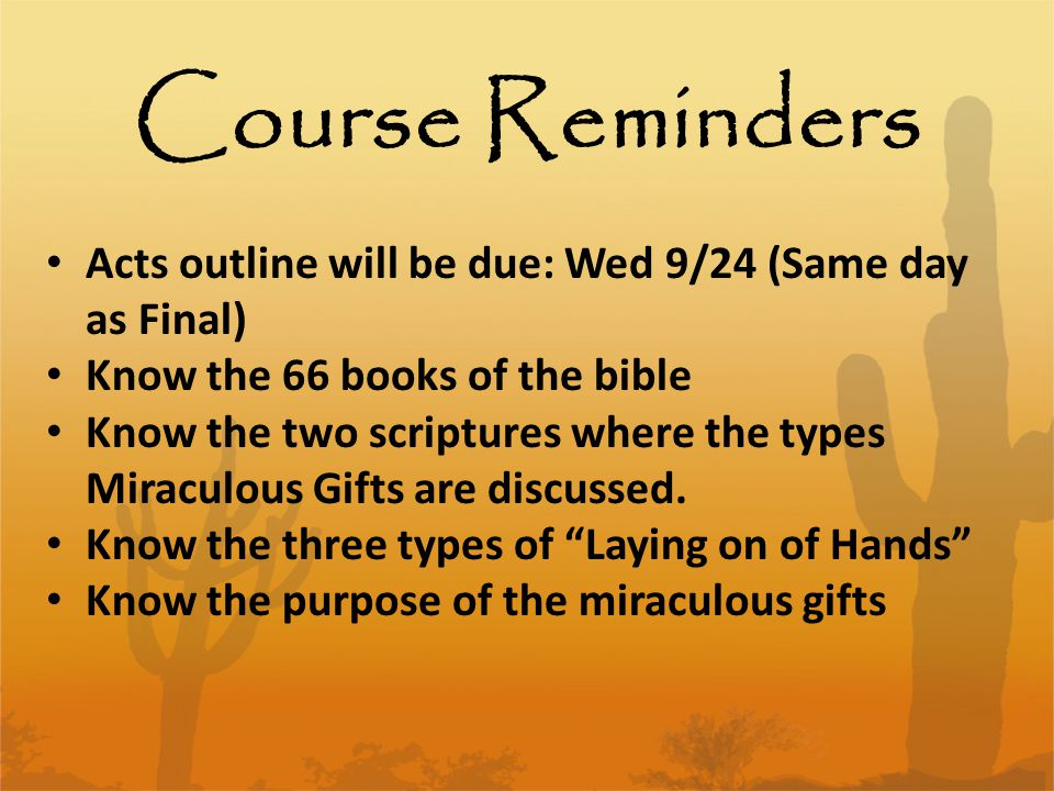 Course Reminders Acts outline will be due: Wed 9/24 (Same day as Final) Know the 66 books of the bible Know the two scriptures where the types Miraculous Gifts are discussed.