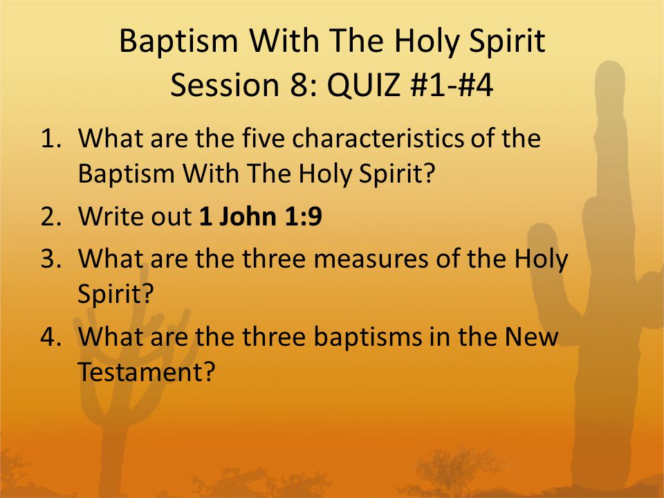 Baptism With The Holy Spirit Session 8: QUIZ #1-#4 1.What are the five characteristics of the Baptism With The Holy Spirit.