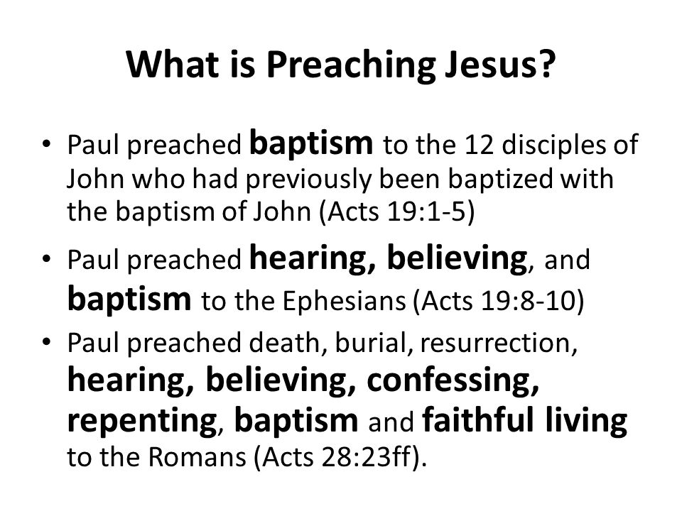 What is Preaching Jesus? Paul preached baptism to the 12 disciples of John who had previously been baptized with the baptism of John (Acts 19:1-5) Pau